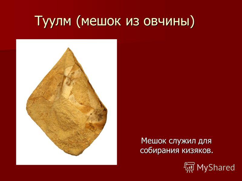 Туулм (мешок из овчины) Мешок служил для собирания кизяков. Мешок служил для собирания кизяков. ия кизяков.