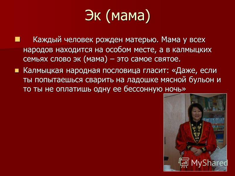 Эк (мама) Каждый человек рожден матерью. Мама у всех народов находится на особом месте, а в калмыцких семьях слово эк (мама) – это самое святое. Каждый человек рожден матерью. Мама у всех народов находится на особом месте, а в калмыцких семьях слово