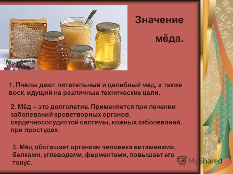Значение мёда. 1. Пчёлы дают питательный и целебный мёд, а также воск, идущий на различные технические цели. 2. Мёд – это долголетие. Применяется при лечении заболеваний кроветворных органов, сердечнососудистой системы, кожных заболеваний, при просту