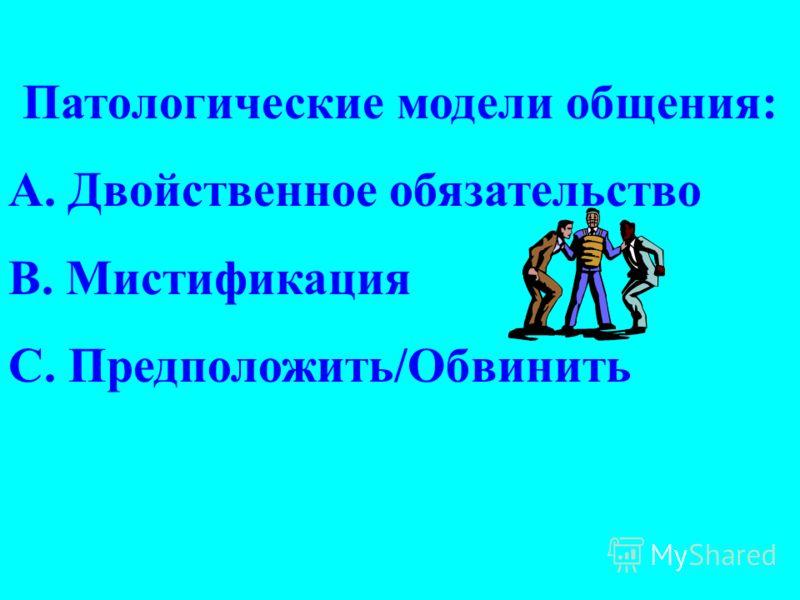 Патoлогические модели общения: A. Двойственное обязательство B. Мистификация C. Предположить/Обвинить
