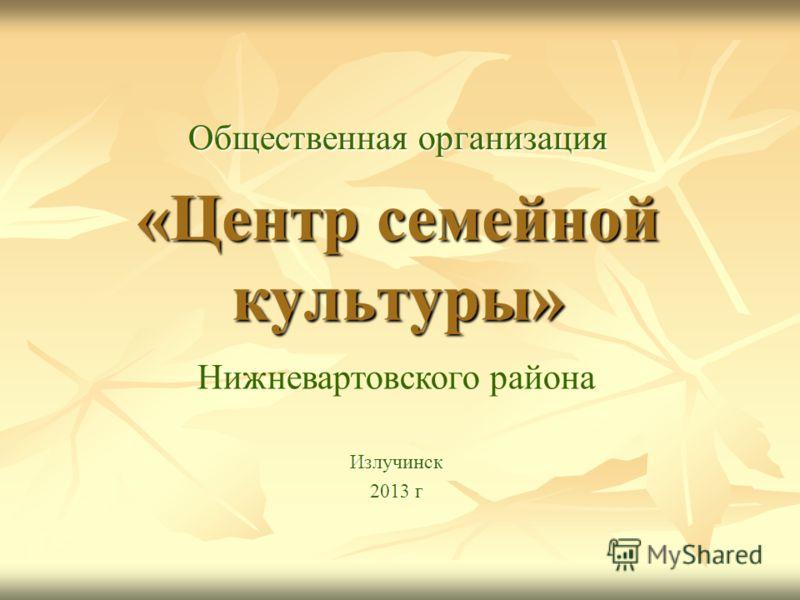 «Центр семейной культуры» Общественная организация Излучинск 2013 г Нижневартовского района