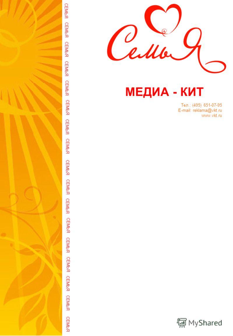 МЕДИА - КИТ СЕМЬЯ Тел.: (495) 651-07-95 E-mail: reklama@vkt.ru www.vkt.ru СЕМЬЯ