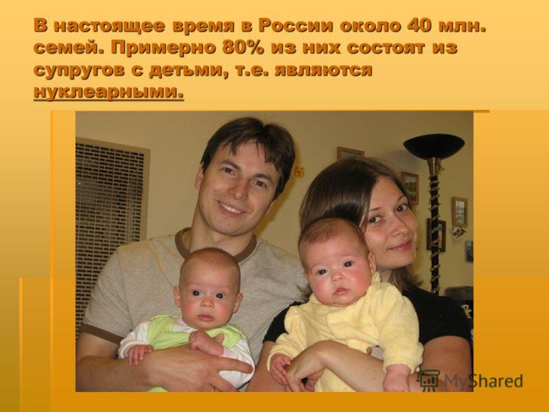 В настоящее время в России около 40 млн. семей. Примерно 80% из них состоят из супругов с детьми, т.е. являются нуклеарными.