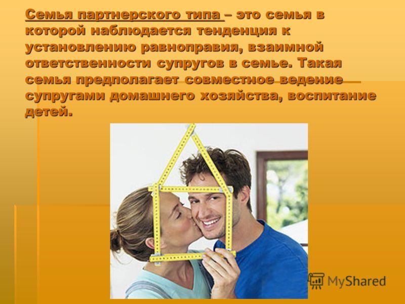 Семья партнерского типа – это семья в которой наблюдается тенденция к установлению равноправия, взаимной ответственности супругов в семье. Такая семья предполагает совместное ведение супругами домашнего хозяйства, воспитание детей.