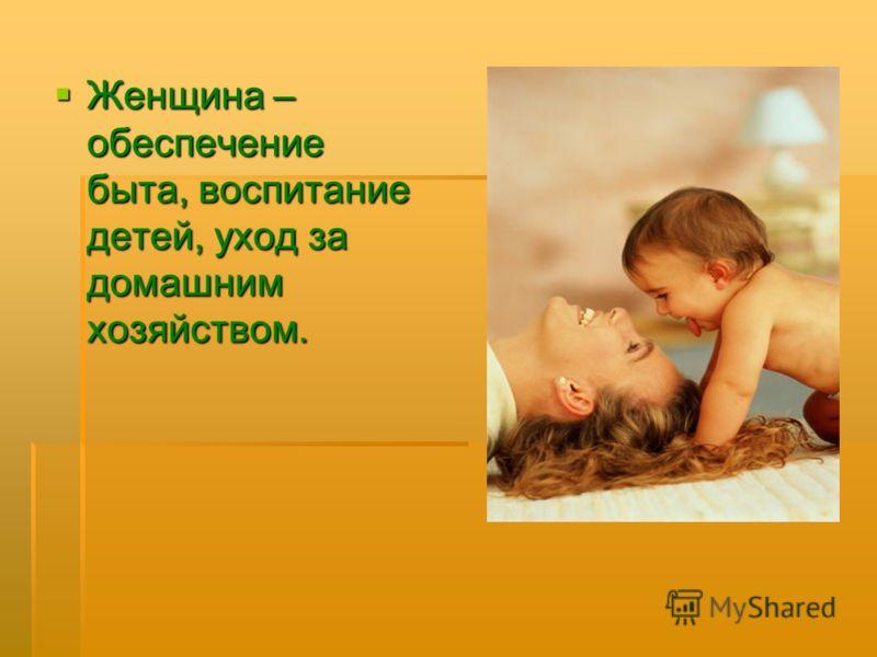 Женщина – обеспечение быта, воспитание детей, уход за домашним хозяйством.