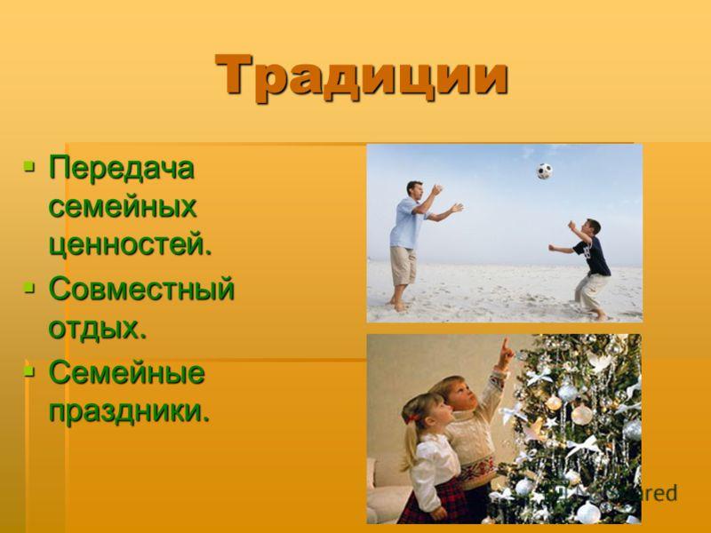 Традиции Передача семейных ценностей. Передача семейных ценностей. Совместный отдых. Совместный отдых. Семейные праздники. Семейные праздники.