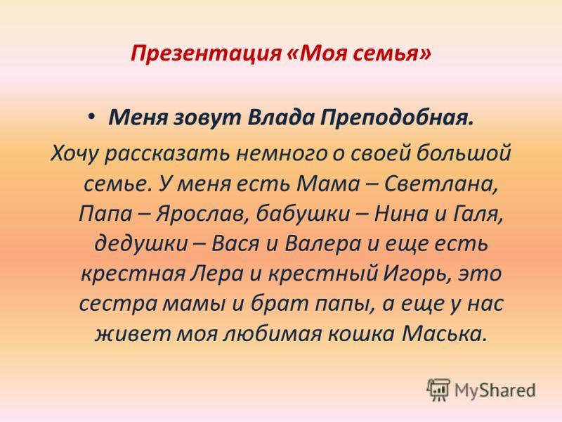 Презентация «Моя семья» Меня зовут Влада Преподобная. Хочу рассказать немного о своей большой семье. У меня есть Мама – Светлана, Папа – Ярослав, бабушки – Нина и Галя, дедушки – Вася и Валера и еще есть крестная Лера и крестный Игорь, это сестра мам