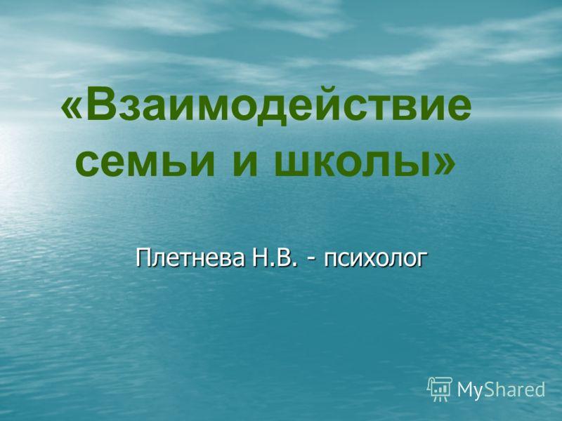 Плетнева Н.В. - психолог «Взаимодействие семьи и школы»