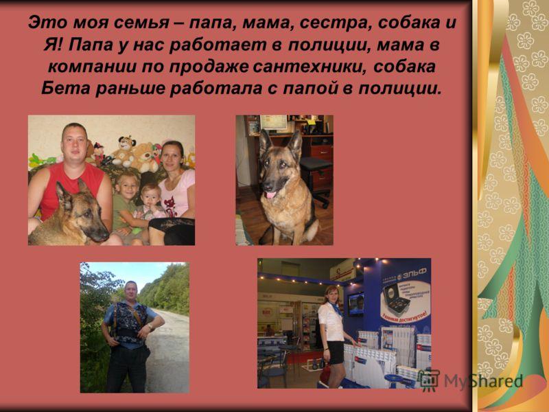 Это моя семья – папа, мама, сестра, собака и Я! Папа у нас работает в полиции, мама в компании по продаже сантехники, собака Бета раньше работала с папой в полиции.