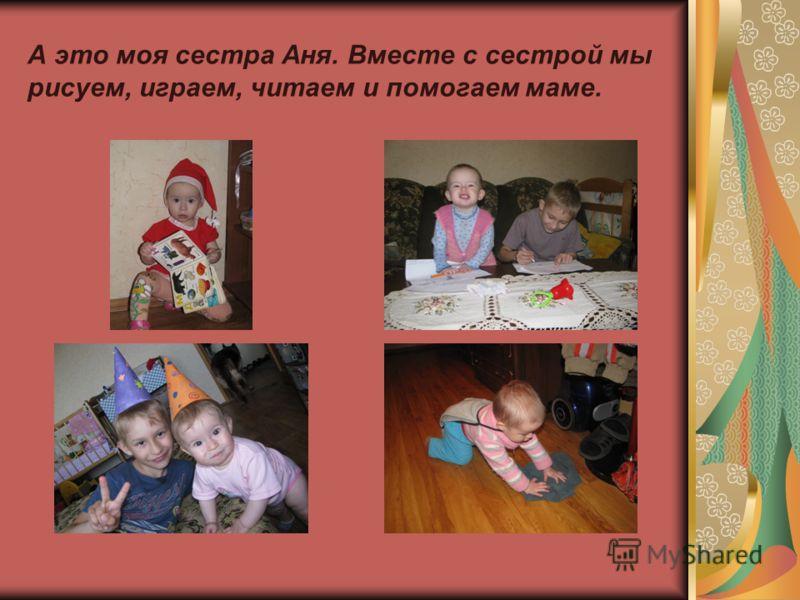 А это моя сестра Аня. Вместе с сестрой мы рисуем, играем, читаем и помогаем маме.