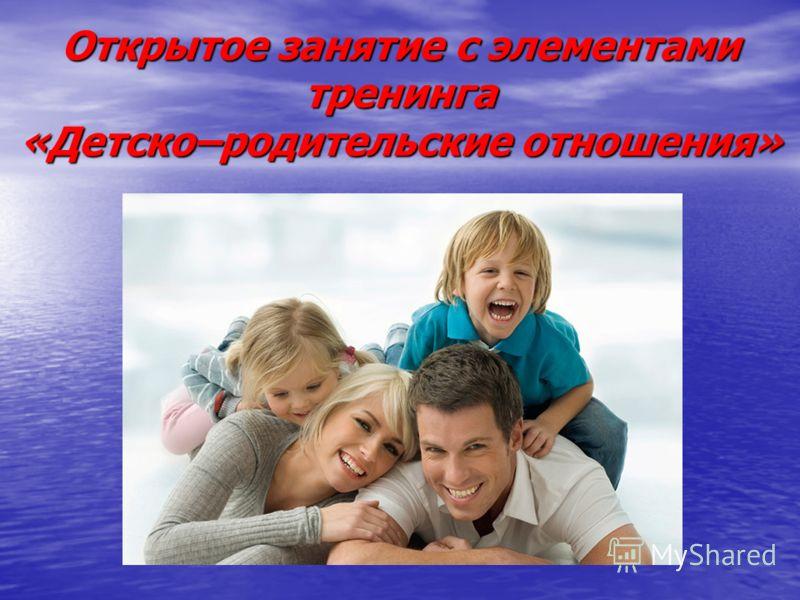 Открытое занятие с элементами тренинга «Детско–родительские отношения»