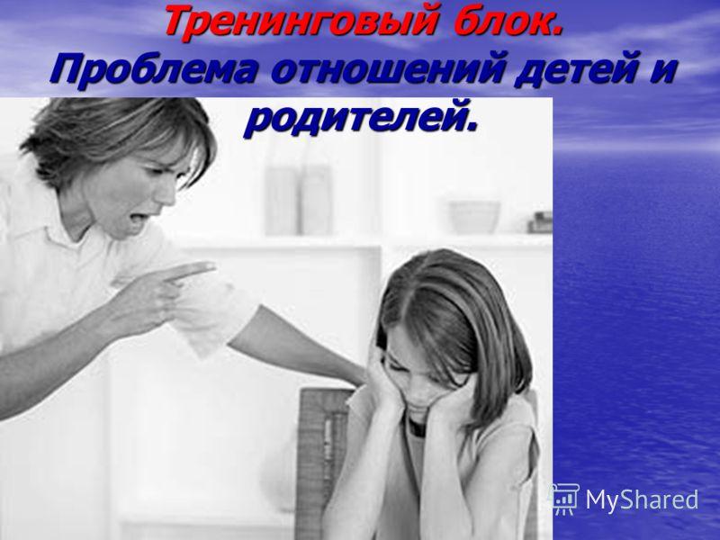 Тренинговый блок. Проблема отношений детей и родителей.