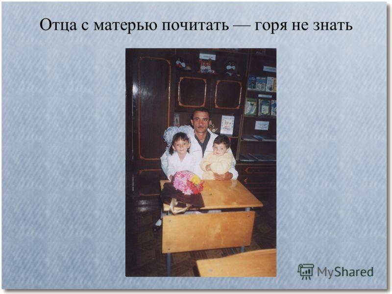 Отца с матерью почитать горя не знать