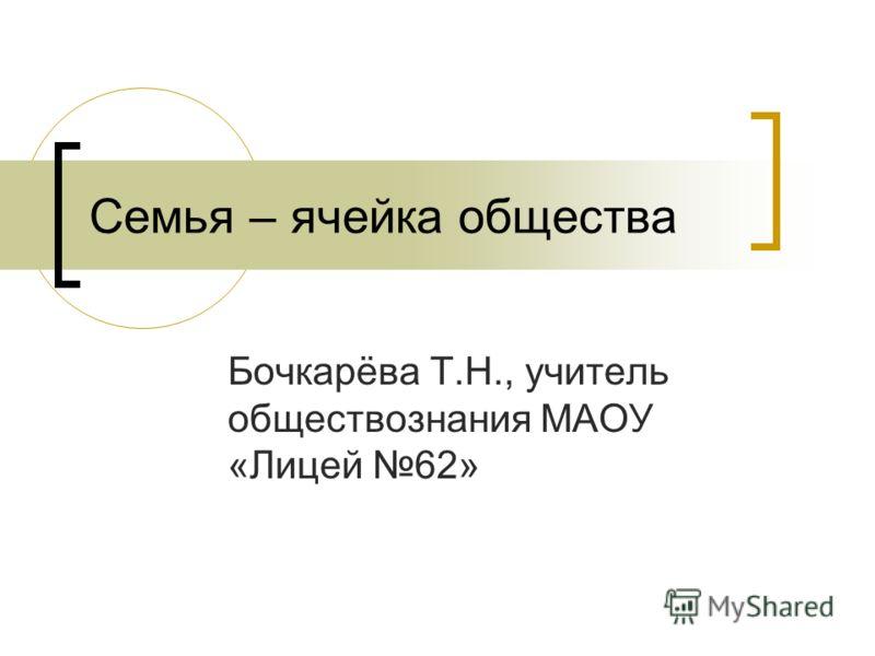 Семья – ячейка общества Бочкарёва Т.Н., учитель обществознания МАОУ «Лицей 62»