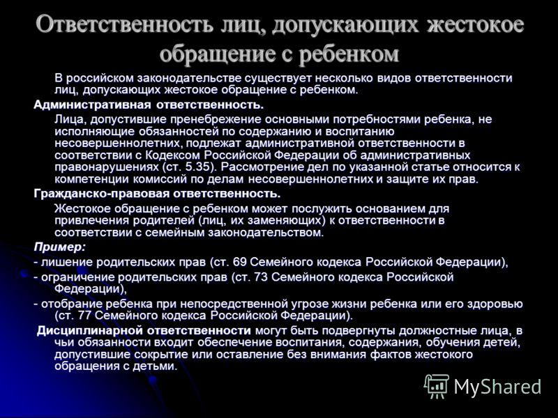 Ответственность лиц, допускающих жестокое обращение с ребенком В российском законодательстве существует несколько видов ответственности лиц, допускающих жестокое обращение с ребенком. Административная ответственность. Лица, допустившие пренебрежение