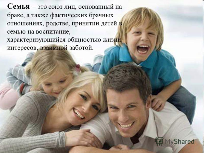 Семья – это союз лиц, основанный на браке, а также фактических брачных отношениях, родстве, принятии детей в семью на воспитание, характеризующийся общностью жизни, интересов, взаимной заботой.