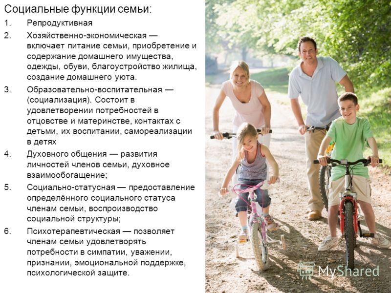 Социальные функции семьи: 1.Репродуктивная 2.Хозяйственно-экономическая включает питание семьи, приобретение и содержание домашнего имущества, одежды, обуви, благоустройство жилища, создание домашнего уюта. 3.Образовательно-воспитательная (социализац