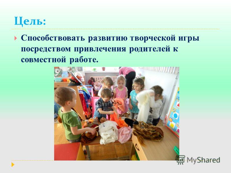 Цель: Способствовать развитию творческой игры посредством привлечения родителей к совместной работе.