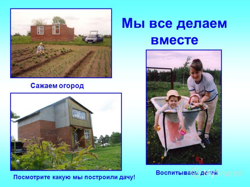Мы все делаем вместе Сажаем огород Посмотрите какую мы построили дачу! Воспитываем детей