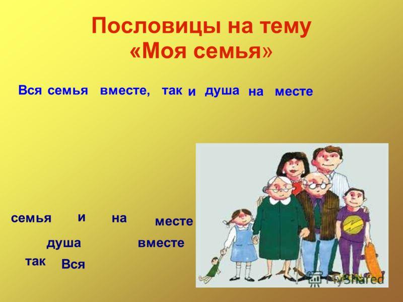 Пословицы на тему «Моя семья» Вся семья вместе так и душа на месте Всясемьявместе,так и душа наместе