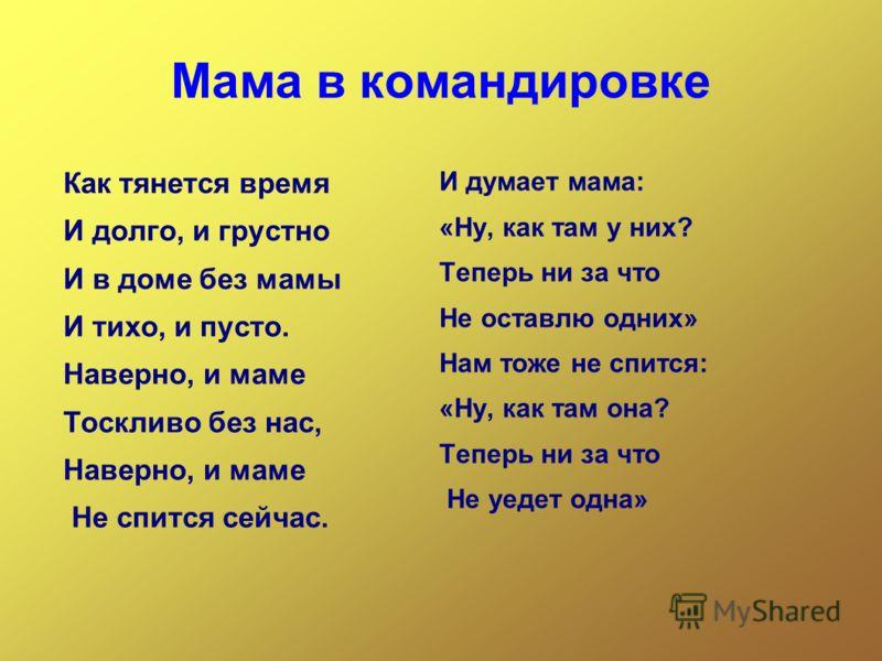 Мама в командировке Как тянется время И долго, и грустно И в доме без мамы И тихо, и пусто. Наверно, и маме Тоскливо без нас, Наверно, и маме Не спится сейчас. И думает мама: «Ну, как там у них? Теперь ни за что Не оставлю одних» Нам тоже не спится: