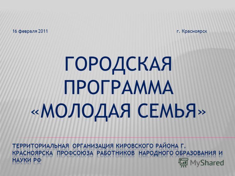 16 февраля 2011 г. Красноярск ГОРОДСКАЯ ПРОГРАММА «МОЛОДАЯ СЕМЬЯ»