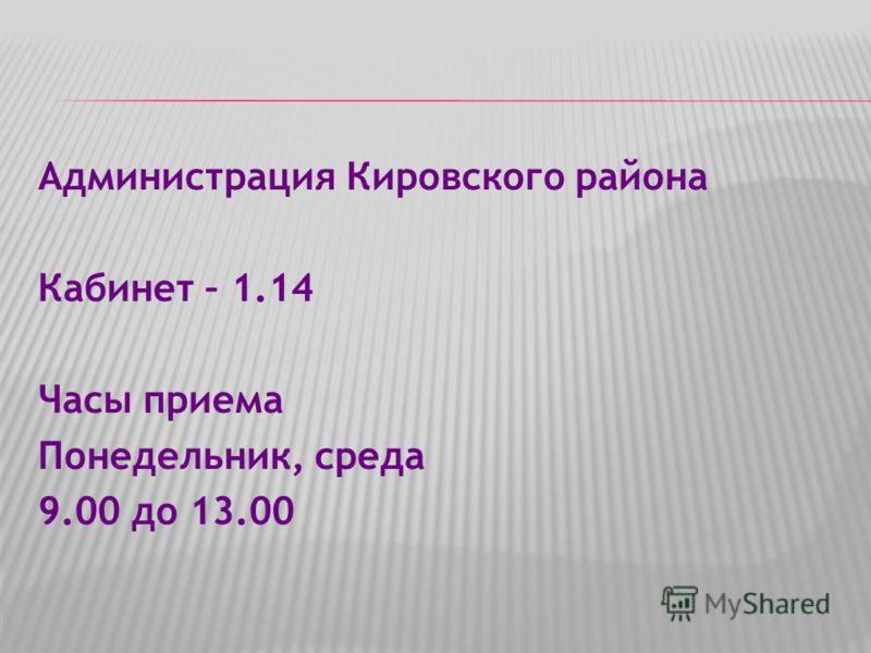Администрация Кировского района Кабинет – 1.14 Часы приема Понедельник, среда 9.00 до 13.00