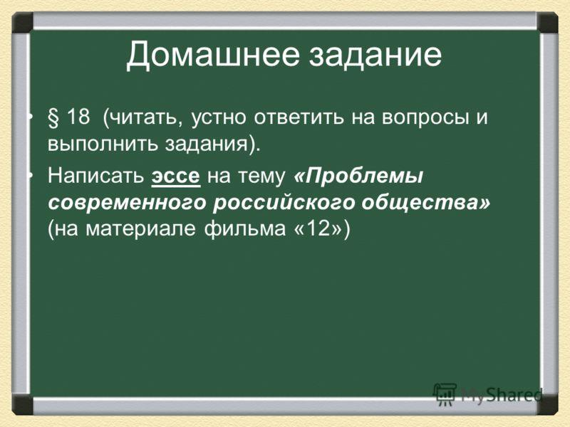 Домашнее задание § 18 (читать, устно ответить на вопросы и выполнить задания). Написать эссе на тему «Проблемы современного российского общества» (на материале фильма «12»)