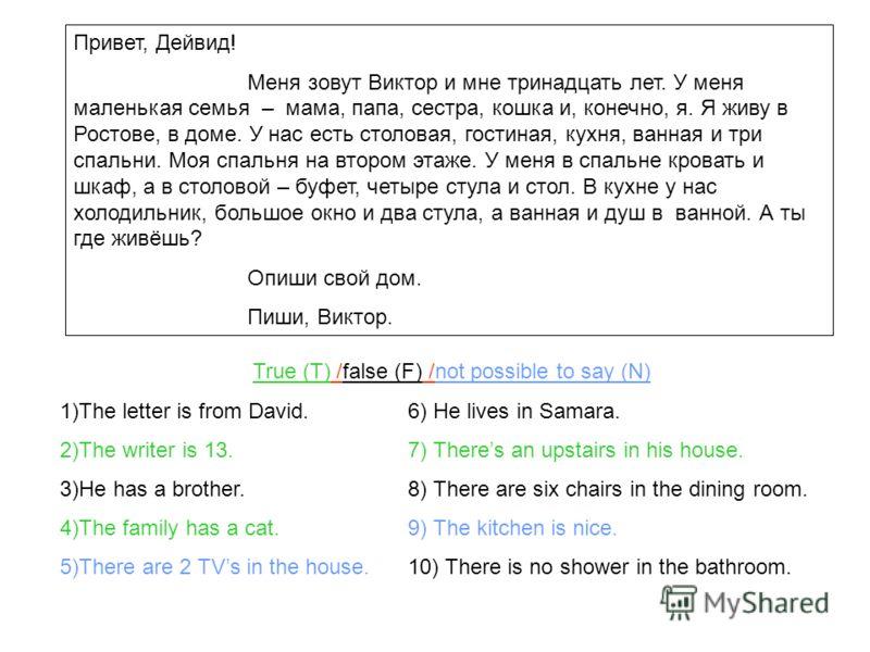 Привет, Дейвид! Меня зовут Виктор и мне тринадцать лет. У меня маленькая семья – мама, папа, сестра, кошка и, конечно, я. Я живу в Ростове, в доме. У нас есть столовая, гостиная, кухня, ванная и три спальни. Моя спальня на втором этаже. У меня в спал