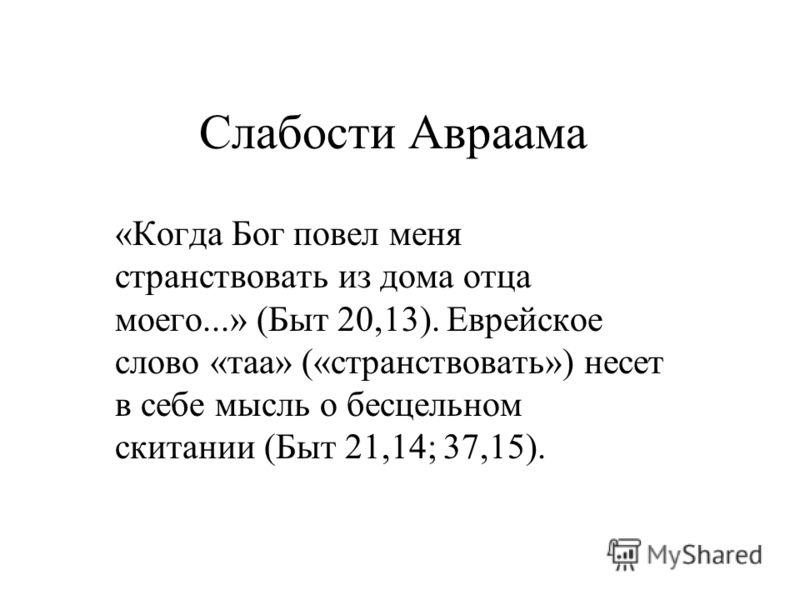 Слабости Авраама «Когда Бог повел меня странствовать из дома отца моего...» (Быт 20,13). Еврейское слово «таа» («странствовать») несет в себе мысль о бесцельном скитании (Быт 21,14; 37,15).