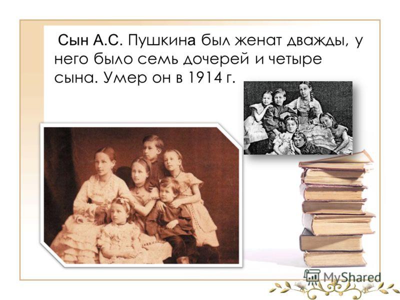 Сын А.С. Пушкин а был женат дважды, у него было семь дочерей и четыре сына. Умер он в 1914 г.