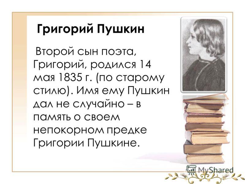 Григорий Пушкин Второй сын поэта, Григорий, родился 14 мая 1835 г. (по старому стилю). Имя ему Пушкин дал не случайно – в память о своем непокорном предке Григории Пушкине.