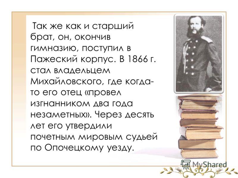 Так же как и старший брат, он, окончив гимназию, поступил в Пажеский корпус. В 1866 г. стал владельцем Михайловского, где когда- то его отец «провел изгнанником два года незаметных». Через десять лет его утвердили почетным мировым судьей по Опочецком