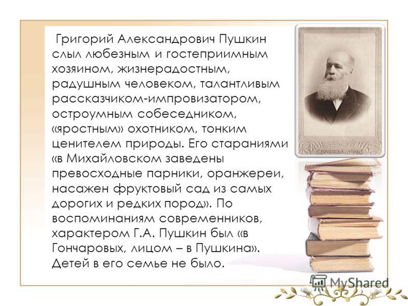 Григорий Александрович Пушкин слыл любезным и гостеприимным хозяином, жизнерадостным, радушным человеком, талантливым рассказчиком-импровизатором, остроумным собеседником, «яростным» охотником, тонким ценителем природы. Его стараниями «в Михайловском