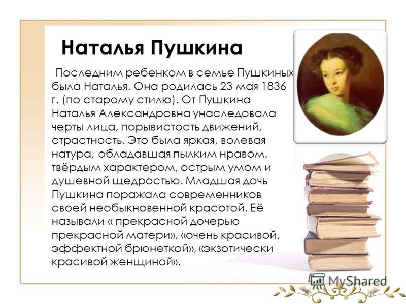 Наталья Пушкина Последним ребенком в семье Пушкиных была Наталья. Она родилась 23 мая 1836 г. (по старому стилю). От Пушкина Наталья Александровна унаследовала черты лица, порывистость движений, страстность. Это была яркая, волевая натура, обладавшая