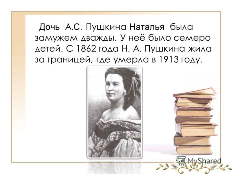 Дочь А. С. Пушкина Наталья была замужем дважды. У неё было семеро детей. С 1862 года Н. А. Пушкина жила за границей, где умерла в 1913 году.