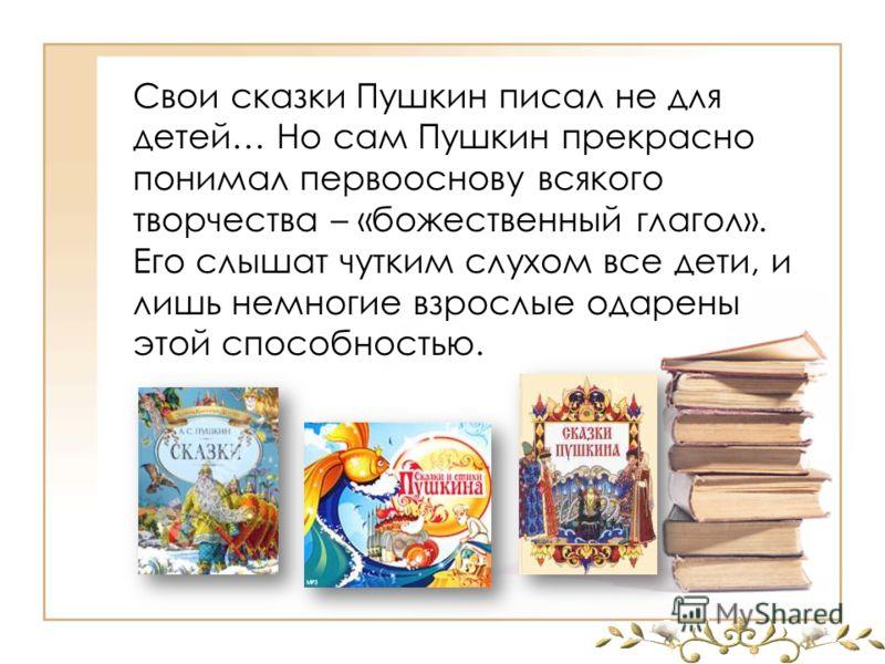 Свои сказки Пушкин писал не для детей… Но сам Пушкин прекрасно понимал первооснову всякого творчества – «божественный глагол». Его слышат чутким слухом все дети, и лишь немногие взрослые одарены этой способностью.