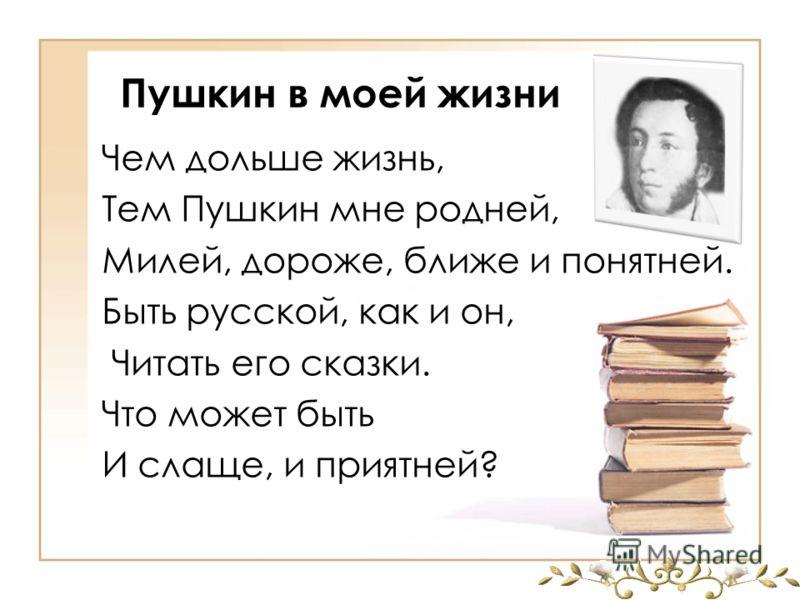 Пушкин в моей жизни Чем дольше жизнь, Тем Пушкин мне родней, Милей, дороже, ближе и понятней. Быть русской, как и он, Читать его сказки. Что может быть И слаще, и приятней?