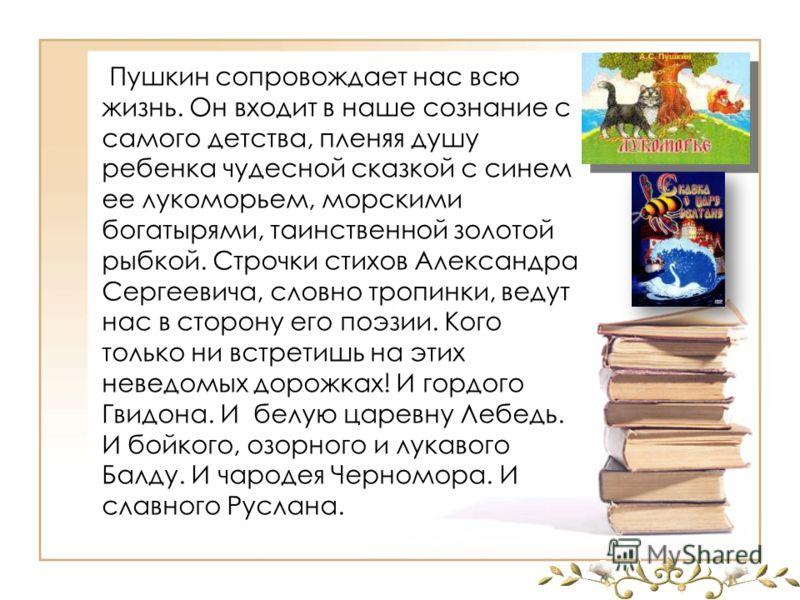 Пушкин сопровождает нас всю жизнь. Он входит в наше сознание с самого детства, пленяя душу ребенка чудесной сказкой с синем ее лукоморьем, морскими богатырями, таинственной золотой рыбкой. Строчки стихов Александра Сергеевича, словно тропинки, ведут