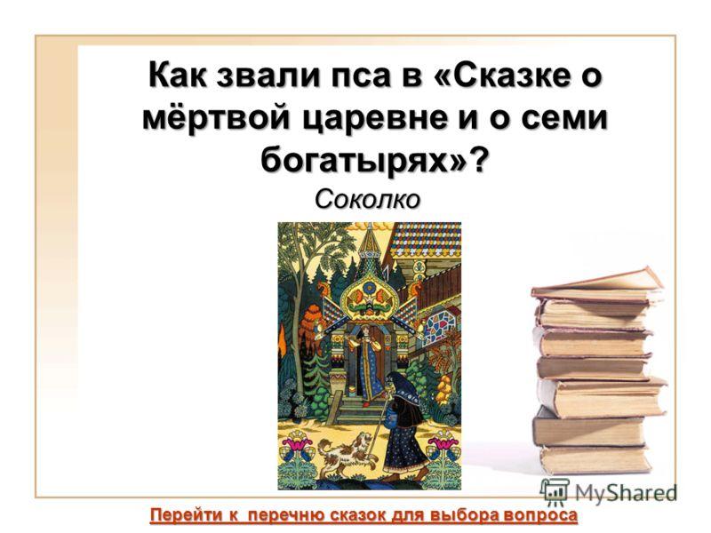 Как звали пса в «Сказке о мёртвой царевне и о семи богатырях»? Соколко Перейти к перечню сказок для выбора вопроса Перейти к перечню сказок для выбора вопроса