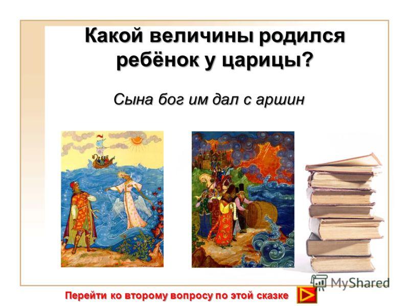 Какой величины родился ребёнок у царицы? Сына бог им дал с аршин Перейти ко второму вопросу по этой сказке