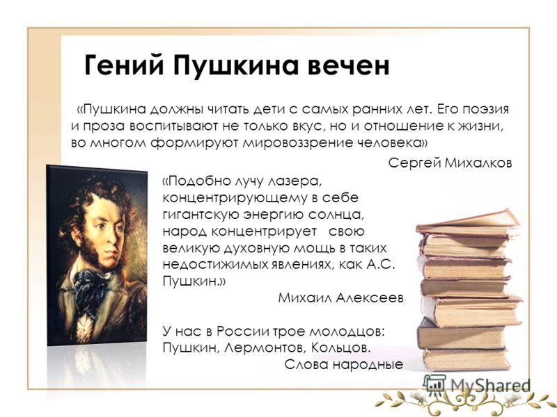 Гений Пушкина вечен «Пушкина должны читать дети с самых ранних лет. Его поэзия и проза воспитывают не только вкус, но и отношение к жизни, во многом формируют мировоззрение человека» Сергей Михалков «Подобно лучу лазера, концентрирующему в себе гиган