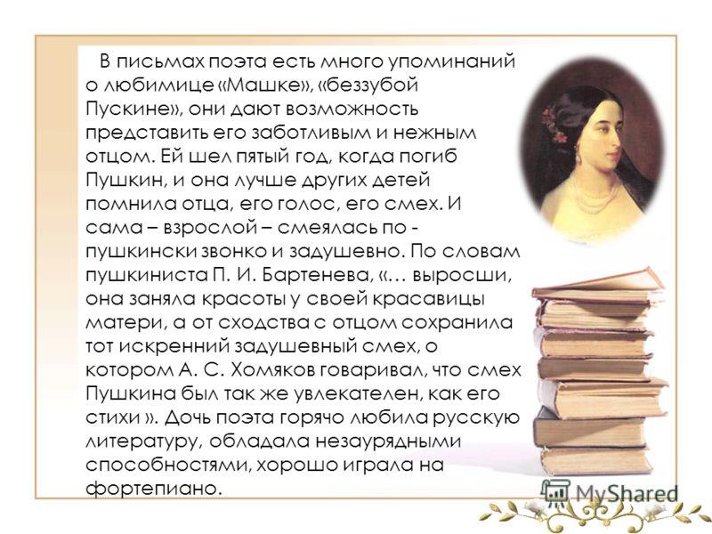 В письмах поэта есть много упоминаний о любимице «Машке», «беззубой Пускине», они дают возможность представить его заботливым и нежным отцом. Ей шел пятый год, когда погиб Пушкин, и она лучше других детей помнила отца, его голос, его смех. И сама – в