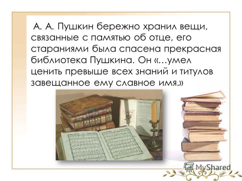 А. А. Пушкин бережно хранил вещи, связанные с памятью об отце, его стараниями была спасена прекрасная библиотека Пушкина. Он «…умел ценить превыше всех знаний и титулов завещанное ему славное имя.»