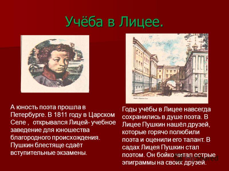 Учёба в Лицее. А юность поэта прошла в Петербурге. В 1811 году в Царском Селе, открывался Лицей- учебное заведение для юношества благородного происхождения. Пушкин блестяще сдаёт вступительные экзамены. Годы учёбы в Лицее навсегда сохранились в душе
