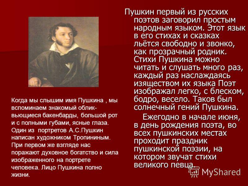 Пушкин первый из русских поэтов заговорил простым народным языком. Этот язык в его стихах и сказках льётся свободно и звонко, как прозрачный родник. Стихи Пушкина можно читать и слушать много раз, каждый раз наслаждаясь изяществом их языка Поэт изобр