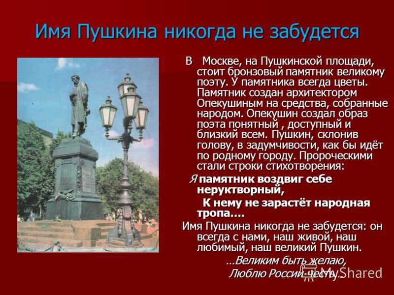 Имя Пушкина никогда не забудется В Москве, на Пушкинской площади, стоит бронзовый памятник великому поэту. У памятника всегда цветы. Памятник создан архитектором Опекушиным на средства, собранные народом. Опекушин создал образ поэта понятный, доступн