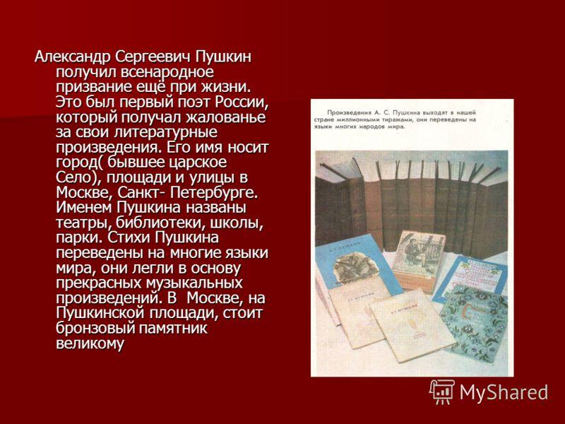 Александр Сергеевич Пушкин получил всенародное призвание ещё при жизни. Это был первый поэт России, который получал жалованье за свои литературные произведения. Его имя носит город( бывшее царское Село), площади и улицы в Москве, Санкт- Петербурге. И