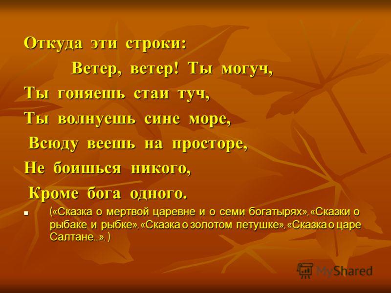 Откуда эти строки: Ветер, ветер! Ты могуч, Ветер, ветер! Ты могуч, Ты гоняешь стаи туч, Ты волнуешь сине море, Всюду веешь на просторе, Всюду веешь на просторе, Не боишься никого, Кроме бога одного. Кроме бога одного. (« Сказка о мертвой царевне и о