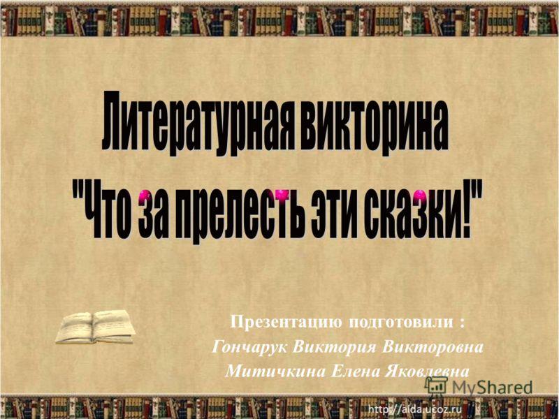 Презентацию подготовили : Гончарук Виктория Викторовна Митичкина Елена Яковлевна